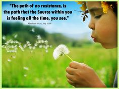 The path of no resistance, is the path that the Source within you is feeling all the time, you see. (For the audio click twice then.. See more)  Abraham-Hicks Quotes (AHQ3302) #resistance #source #workshop