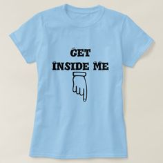 Shop Finger pointing down and text get inside me T-Shirt created by ZierNorShirt. Personalize it with photos & text or purchase as is! Types Of T Shirts, Cool T Shirts, Crazy Shirts, Shirt Hair, My T Shirt, Inside Me, Funny Tshirts, Shirt Style, T Shirts For Women