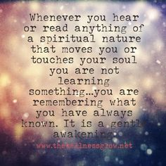 """Whenever you hear or read anything of a spiritual nature that moves you or touches your soul, you are not learning something…you are remembering what you have always known. It is a gentle awakening."""