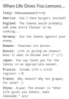 "When Hetalia gets lemons<< France should have said, ""I WANT lemons, Ohonhonhon~"" (you fanfic ppl understand)<<<omg XD but yeah France would totally say that"