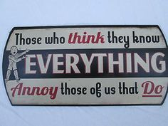 Those Who Think They Know Everything - Metal Sign for Shop Man Cave or Garage Sign Quotes, Me Quotes, Funny Quotes, Great Quotes, Inspirational Quotes, Gifts For Coworkers, Funny Signs, Just For Laughs, Motivation