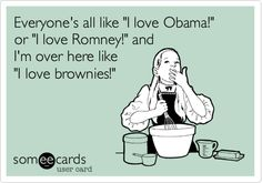 Funny Confession Ecard: Everyone's all like 'I love Obama!' or 'I love Romney!' and I'm over here like 'I love brownies!'