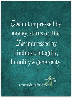 I'm impressed with kindness, integrity, humility & generosity.  Visit us at: www.GratitudeHabitat.com