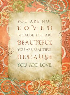 You are beautiful because you are love...
