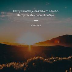 Každý začátek je následkem něčeho. Každý začátek něco ukončuje. - Paul Valéry Mantra, Motto, Paul Valéry, Love Life, Samurai, Love Quotes, Motivation, Future, Live