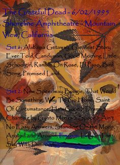 The Grateful Dead - 6/02/1995  Shoreline Amphitheatre - Mountain View, California  Set 1: Alabama Getaway, Greatest Story Ever Told, Candyman, Good Morning Little Schoolgirl, Ramble On Rose, El Paso, Bird Song, Promised Land    Set 2: New Speedway Boogie, That Would Be Something, Way To Go Home, Saint Of Circumstance, He's Gone > Drums > Chanting by Gyuto Monks > Space > Ain't No Easy Answers, Standing On the Moon, Around and Around, Encore: Lucy In The Sky With Diamonds