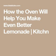 How the Oven Will Help You Make Even Better Lemonade | Kitchn
