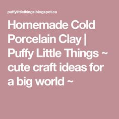 Homemade Cold Porcelain Clay | Puffy Little Things ~ cute craft ideas for a big world ~