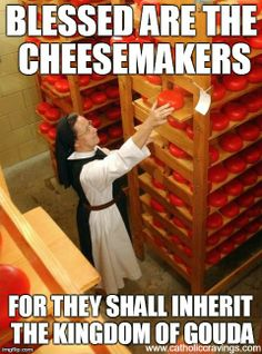Blessed are the cheesemakers, for they shall inherit the Kingdom of Gouda! Catholic meme