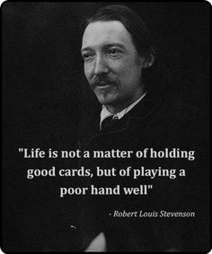 Life is not a matter of holding good cards, but of playing a poor hand well - Robert Louis Stevenson