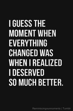 No Guessing About IT - I Did/Do Deserve So Much Better Than What I was Given !! Good Riddance to *what I left behind* Onward and Upward for ME  : )