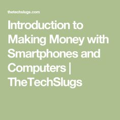 Introduction to Making Money with Smartphones and Computers | TheTechSlugs