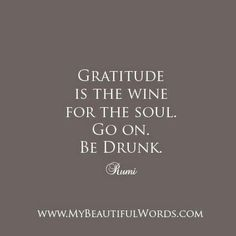 Gratitude is the wine for soul.