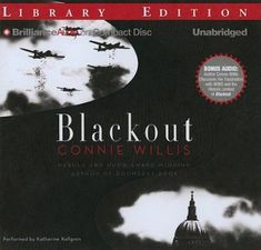 Blackout [audio] - by Connie Willis; read by Katherine Kellgren. When a time-travel lab suddenly cancels assignments for no apparent reason and switches around everyone's schedules, time-traveling historians Michael, Merope, and Polly find themselves in World War II, facing air raids, blackouts, unexploded bombs, dive-bombing Stukas, rationing, shrapnel, V-1s, and two of the most incorrigible children in all of history.