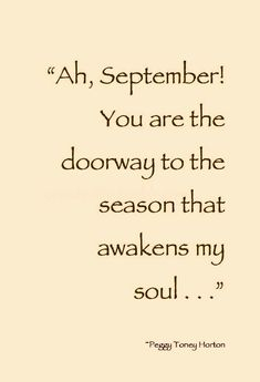 """""""Ah, September! You are the doorway to the season that awakens my soul. Autumn Cozy, Happy Fall Y'all, Keep Calm And Love, Hello Autumn, Autumn Inspiration, Feel Good, Positive Quotes, Fall Decor, Harvest Poems"""