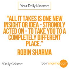 Your #DailyKickstart: All it takes is one new insight or idea - strongly acted on - to take you to a completely different place.