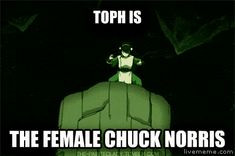 Incorrect.  Chuck Norris is the male Toph.