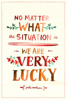 No matter what the situation is, we are very lucky. - Julie Andrews