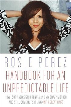 www.amazon.com  Rosie Perez: Handbook for an Unpredictable Life: How I Survived Sister Renata and My Crazy Mother, and Still Came Out Smiling (with Great Hair)