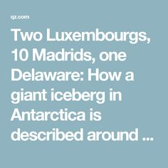 Two Luxembourgs, 10 Madrids, one Delaware: How a giant iceberg in Antarctica is described around the world — Quartz
