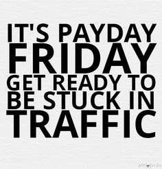 It's Payday friday get ready to be stuck in traffic