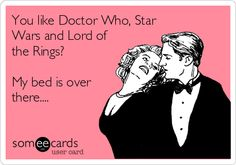 You like Doctor Who, Star Wars and Lord of the Rings? My bed is over there....