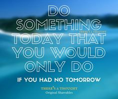 Do something today that you would only do if you had no tomorrow.