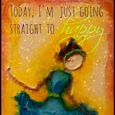 Today I'm going straight to happy!