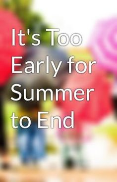 """Read """"It's Too Early for Summer to End"""" #wattpad #non-fiction"""