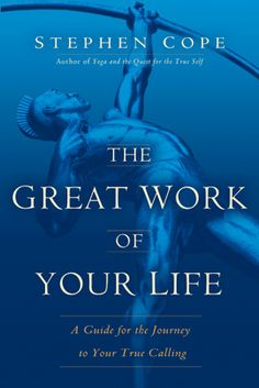 The Great Work of Your Life by Stephen Cope. Copyright © 2012 by Stephen Cope - recommended by Martha!