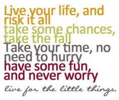 Live your life, and risk it all.   Take some chances, take the fall.  Take your time, no need to hurry.  Have some fun, and never worry.  Live for the little things <3