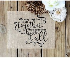 We may not have it all burlap wedding or home decor sign. Rustic burlap sign to display beautifully at the entrance of your wedding ceremony or on your wall at