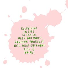 Everything in life is easier when you don't concern yourself with what everyone else is doing.