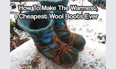 How To Make The Warmest, Cheapest Wool Boots Ever. Cheap and easy to make these boots will keep your feet toasty warm.