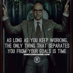 As long as you keep working, the only thing that separates you from your goals is time.