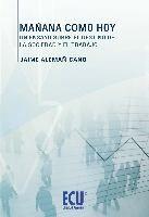 Mañana como hoy : un ensayo sobre el destino de la sociedad y el trabajo / Jaime Alemañ Cano.