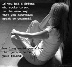 """""""Take a Moment…"""" If you let your friends speak to you how you speak to yourself..."""