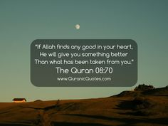 """The Quran 08:70 (Surah al-Anfal) """"If Allah finds any good in your heart, He will give you something better than what has been taken from you."""""""