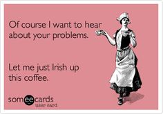Of course I want to hear about your problems. Let me just Irish up this coffee.