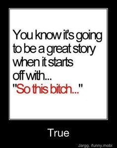 HAHAHAH thats how ALL of my stories start :)