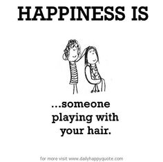 Happiness is, someone playing with your hair.