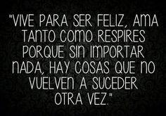 〽️ Vive para ser feliz, ama tanto como respires porque sin importar nada, hay cosas que no vuelven a sucede otra vez.