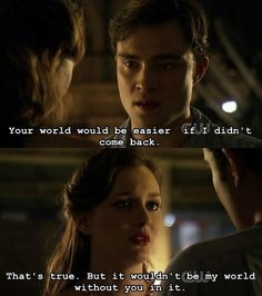 - Your world would be easier if I didn't come back. - That's true, but it wouldn't be my world without you in it.  Gossip Girl