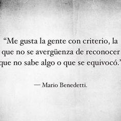 """""""Me gusta la gente con criterio, la que no se avergüenza de reconocer que no sabe algo o que se equivocó."""" #frases #citas #mariobenedetti"""