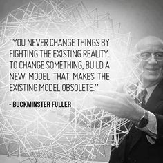 """You never change things by fighting the existing reality. To change something, build a new model that makes the existing model obsolete."" - Buckminster Fuller"