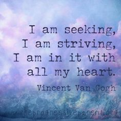 I an seeking, I am striving, I am in it with all my heart. -Vincent Van Gogh