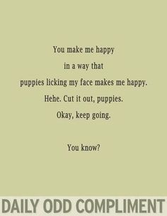 The Daily Odd Compliment - ypu make me happy like puppies licking my face. Lady In My Life, This Is Your Life, Thats The Way, That Way, Daily Odd, Daily Task, Daily Funny, Me Quotes, Funny Quotes