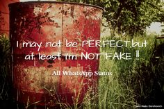 I may not be PERFECT,but at least I'm NOT FAKE !!!