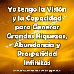 ... Yo tengo la visión y la capacidad para generar grandes riquezas, abundancia y prosperidad infinitas.