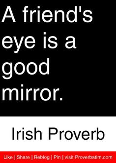 A friend's eye is a good mirror. - Irish Proverb #proverbs #quotes